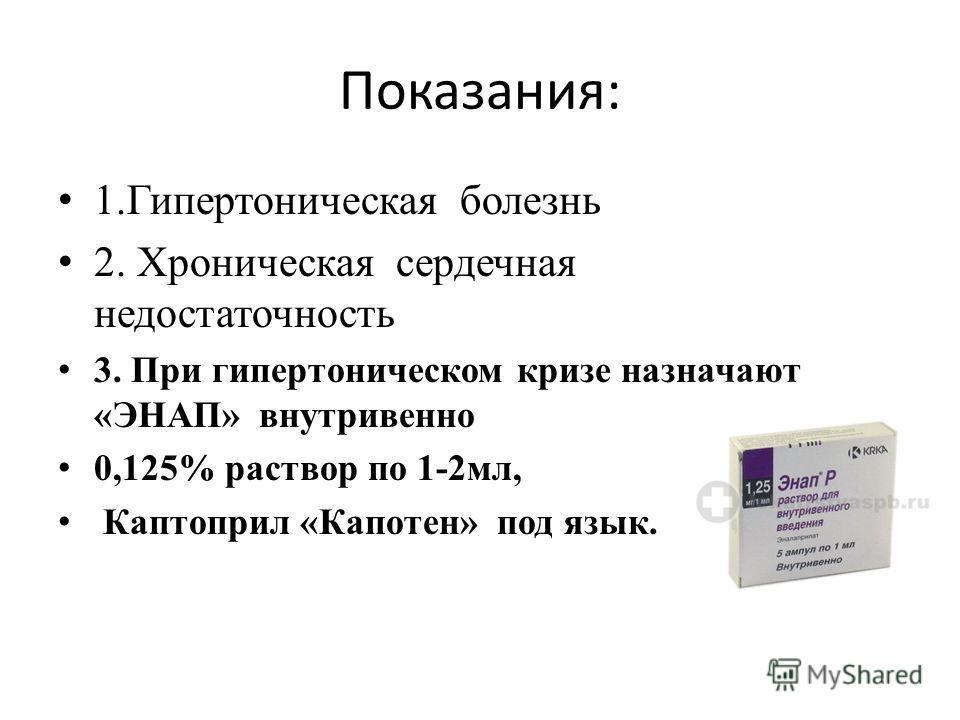 Показания: 1.Гипертоническая болезнь 2. Хроническая сердечная недостаточность 3. При гипертоническом кризе назначают «ЭНАП» внутривенно 0,125% раствор по 1-2мл, Каптоприл «Капотен» под язык.