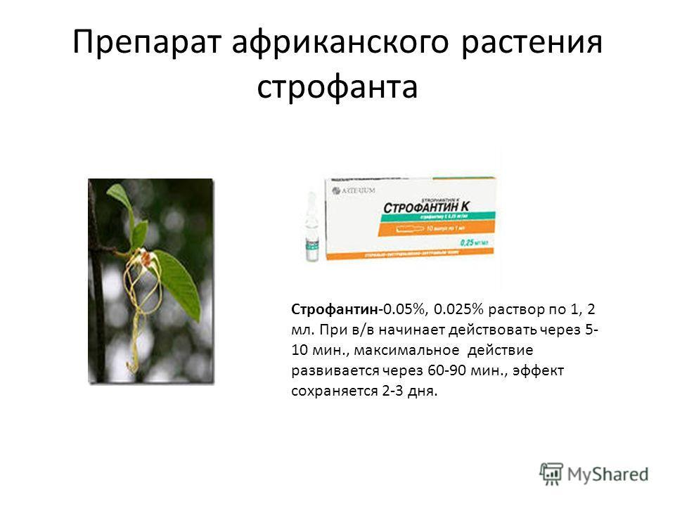 Препарат африканского растения строфанта Строфантин-0.05%, 0.025% раствор по 1, 2 мл. При в/в начинает действовать через 5- 10 мин., максимальное действие развивается через 60-90 мин., эффект сохраняется 2-3 дня.