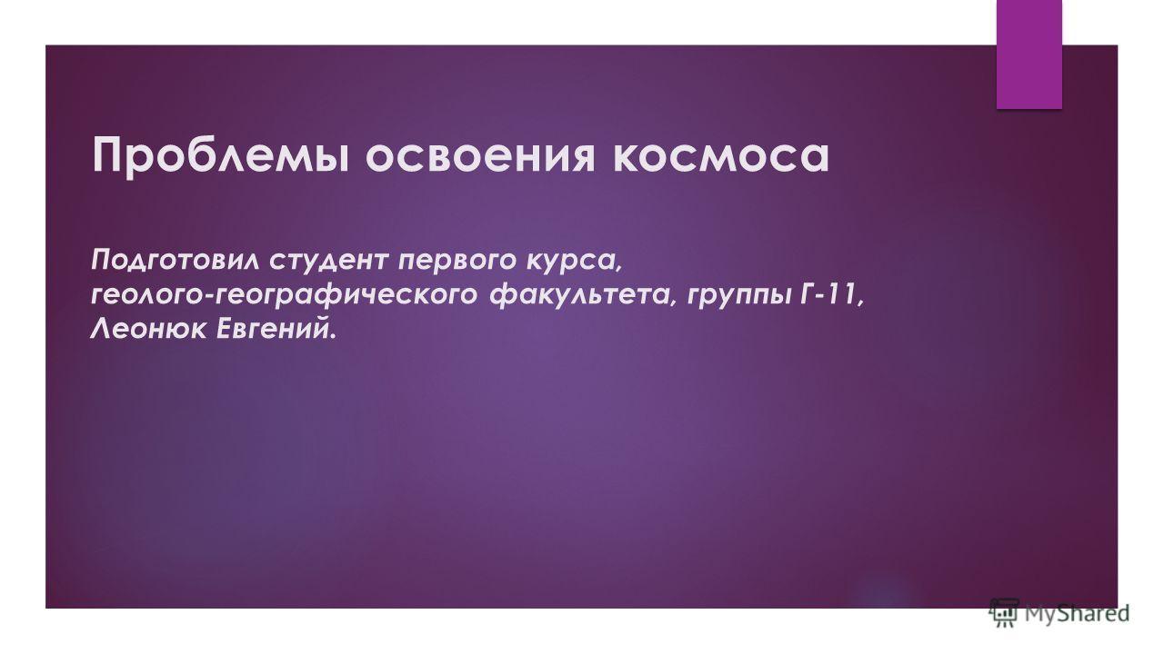 Проблемы освоения космоса Подготовил студент первого курса, геолого-географического факультета, группы Г-11, Леонюк Евгений.