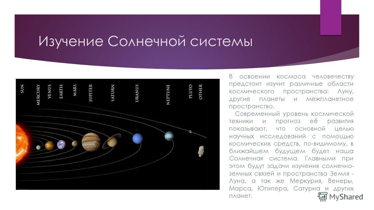 Изучение Солнечной системы В освоении космоса человечеству предстоит изучит различные области космического пространства: Луну, другие планеты и межпланетное пространство. Современный уровень космической техники и прогноз её развития показывают, что о