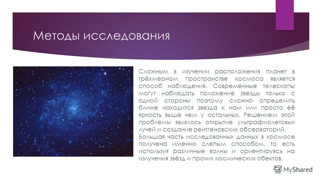 Методы исследования Сложным в изучении расположения планет в трёхмерном пространстве космоса является способ наблюдения. Современные телескопы могут наблюдать положение звезды только с одной стороны поэтому сложно определить ближе находится звезда к