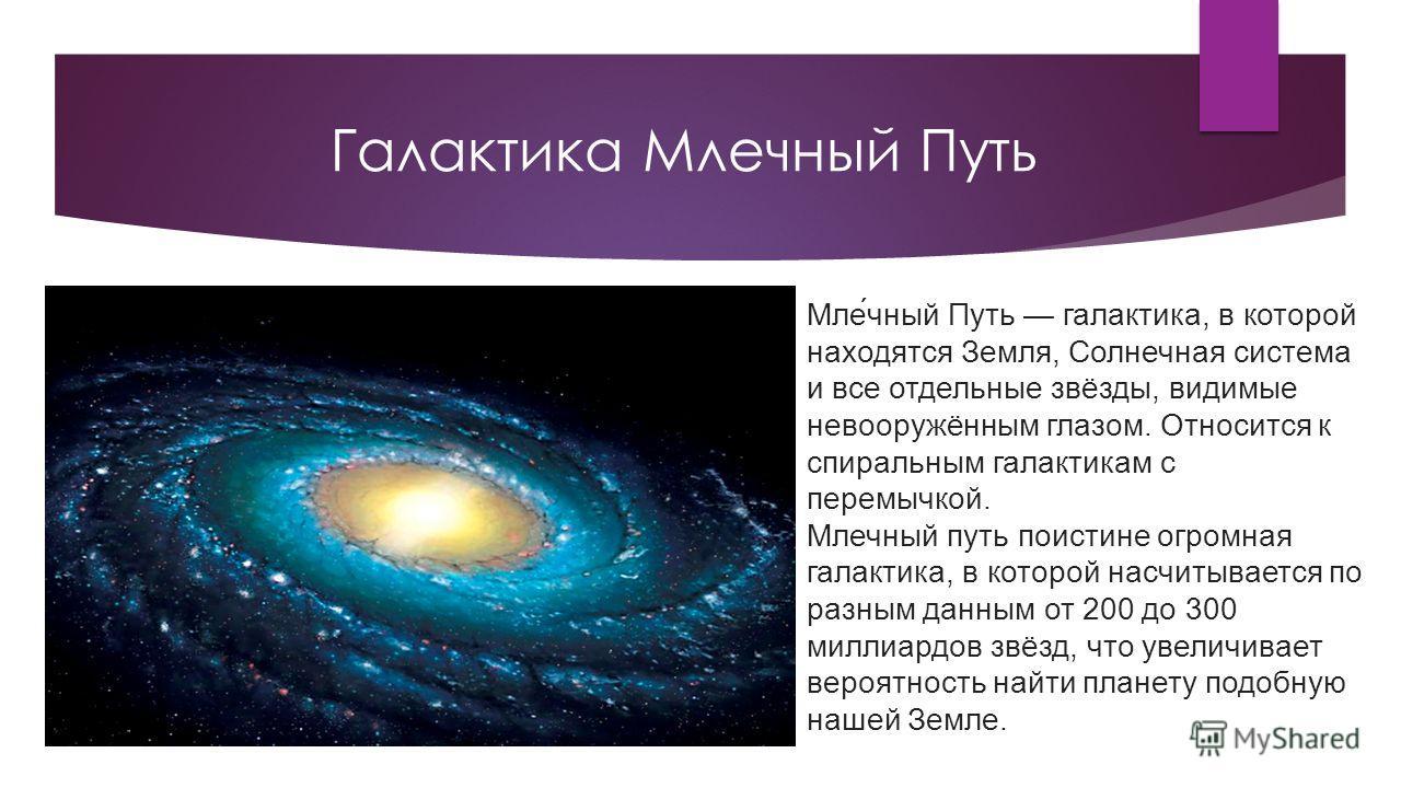 Галактика Млечный Путь Мле́чный Путь галактика, в которой находятся Земля, Солнечная система и все отдельные звёзды, видимые невооружённым глазом. Относится к спиральным галактикам с перемычкой. Млечный путь поистине огромная галактика, в которой нас