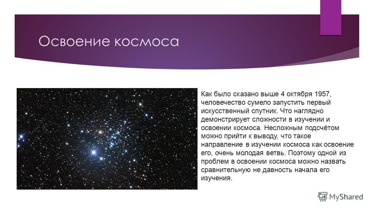 Освоение космоса Как было сказано выше 4 октября 1957, человечество сумело запустить первый искусственный спутник. Что наглядно демонстрирует сложности в изучении и освоении космоса. Несложным подсчётом можно прийти к выводу, что такое направление в