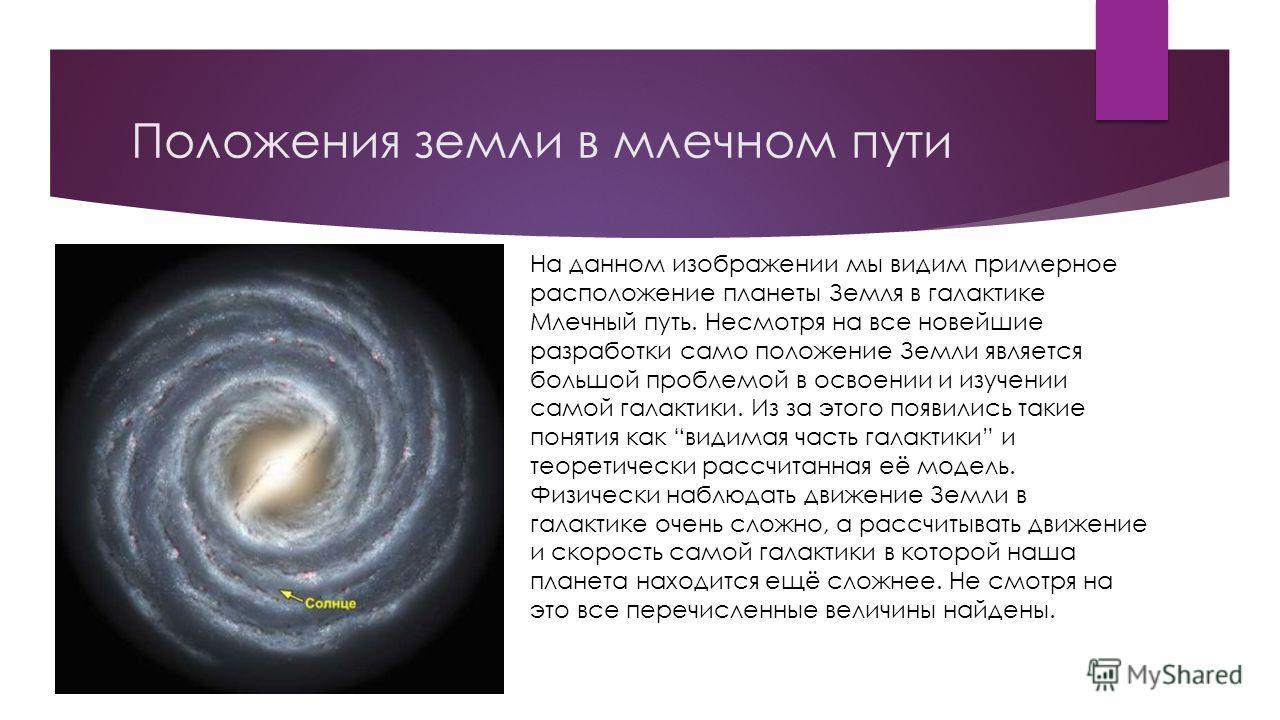 Положения земли в млечном пути На данном изображении мы видим примерное расположение планеты Земля в галактике Млечный путь. Несмотря на все новейшие разработки само положение Земли является большой проблемой в освоении и изучении самой галактики. Из