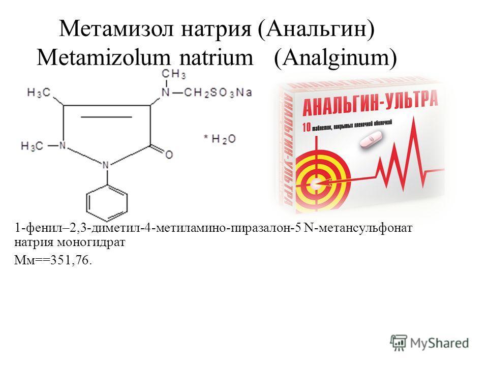 Метамизол натрия (Анальгин) Metamizolum natrium (Analginum) 1-фенил–2,3-диметил-4-метиламино-пиразалон-5 N-метансульфонат натрия моногидрат Мм==351,76.