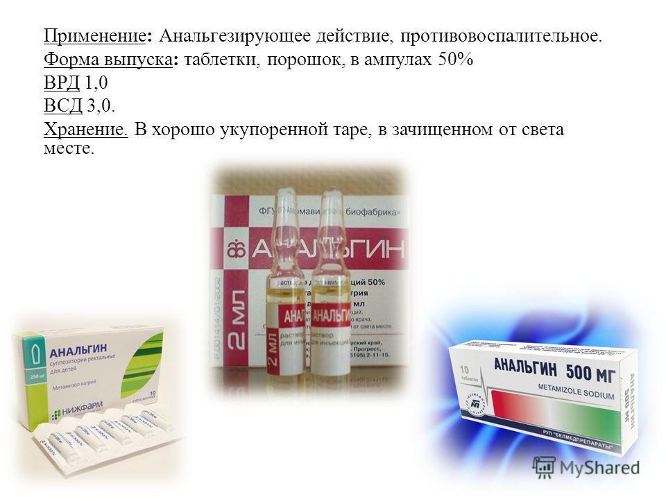 Применение: Анальгезирующее действие, противовоспалительное. Форма выпуска: таблетки, порошок, в ампулах 50% ВРД 1,0 ВСД 3,0. Хранение. В хорошо укупоренной таре, в зачищенном от света месте.