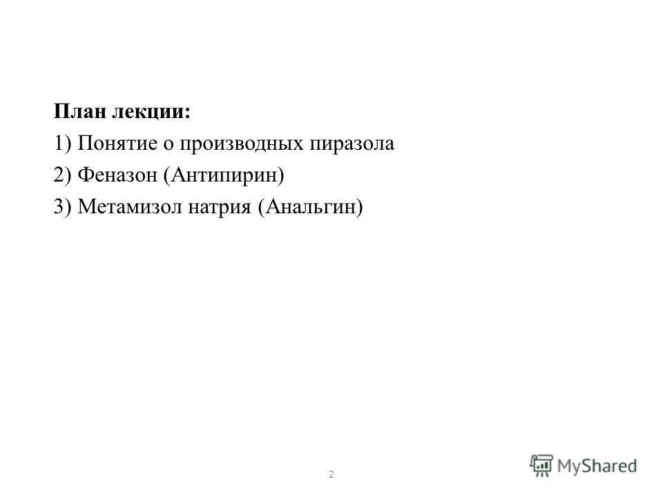 План лекции: 1) Понятие о производных пиразола 2) Феназон (Антипирин) 3) Метамизол натрия (Анальгин) 2