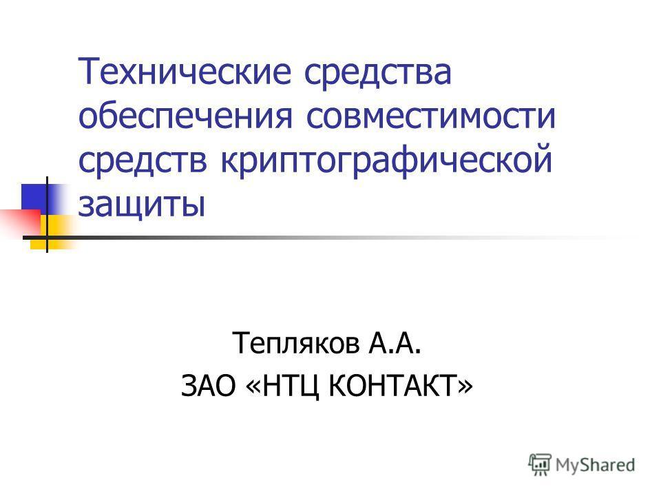 Технические средства обеспечения совместимости средств криптографической защиты Тепляков А.А. ЗАО «НТЦ КОНТАКТ»