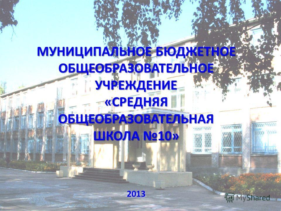 МУНИЦИПАЛЬНОЕ БЮДЖЕТНОЕ ОБЩЕОБРАЗОВАТЕЛЬНОЕ УЧРЕЖДЕНИЕ «СРЕДНЯЯ ОБЩЕОБРАЗОВАТЕЛЬНАЯ ШКОЛА 10» 2013