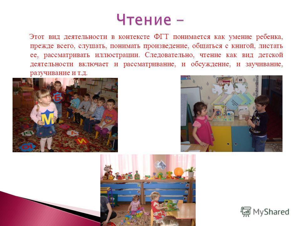 Этот вид деятельности в контексте ФГТ понимается как умение ребенка, прежде всего, слушать, понимать произведение, общаться с книгой, листать ее, рассматривать иллюстрации. Следовательно, чтение как вид детской деятельности включает и рассматривание,