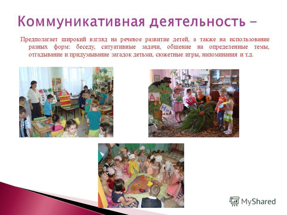 Предполагает широкий взгляд на речевое развитие детей, а также на использование разных форм: беседу, ситуативные задачи, общение на определенные темы, отгадывание и придумывание загадок детьми, сюжетные игры, напоминания и т.д.
