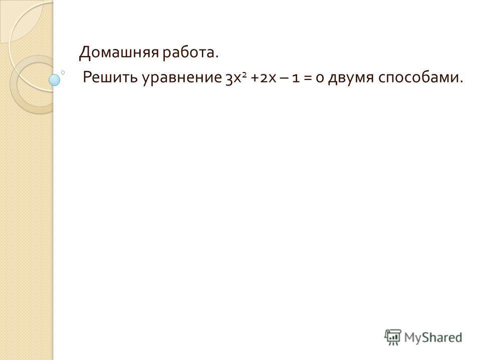 Домашняя работа. Решить уравнение 3 х 2 +2 х – 1 = 0 двумя способами.