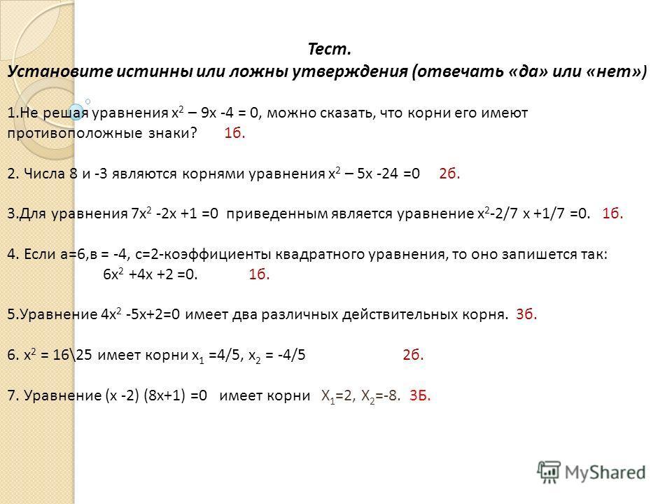 Тест. Установите истинны или ложны утверждения (отвечать «да» или «нет» ) 1.Не решая уравнения х 2 – 9х -4 = 0, можно сказать, что корни его имеют противоположные знаки? 1б. 2. Числа 8 и -3 являются корнями уравнения х 2 – 5х -24 =0 2б. 3.Для уравнен
