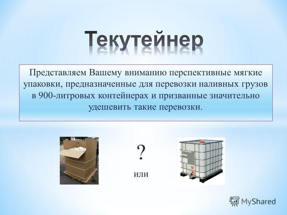 Представляем Вашему вниманию перспективные мягкие упаковки, предназначенные для перевозки наливных грузов в 900-литровых контейнерах и призванные значительно удешевить такие перевозки. ? или