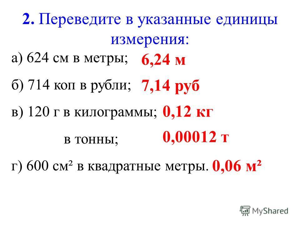 2. Переведите в указанные единицы измерения: а) 624 см в метры; б) 714 коп в рубли; в) 120 г в килограммы; в тонны; г) 600 см² в квадратные метры. 6,24 м 7,14 руб 0,12 кг 0,00012 т 0,06 м²