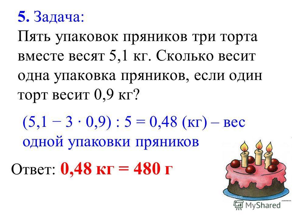 5. Задача: Пять упаковок пряников три торта вместе весят 5,1 кг. Сколько весит одна упаковка пряников, если один торт весит 0,9 кг? (5,1 3 0,9) : 5 = 0,48 (кг) – вес одной упаковки пряников Ответ: 0,48 кг = 480 г