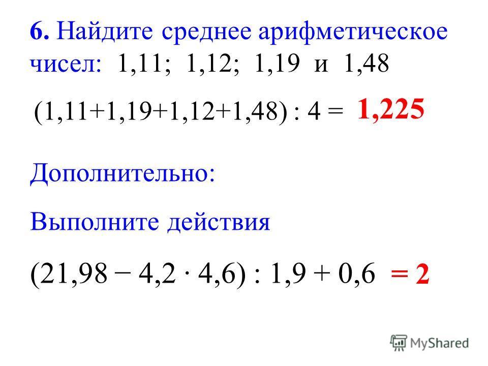 6. Найдите среднее арифметическое чисел: 1,11; 1,12; 1,19 и 1,48 (1,11+1,19+1,12+1,48) : 4 = 1,225 Дополнительно: Выполните действия (21,98 4,2 4,6) : 1,9 + 0,6 = 2
