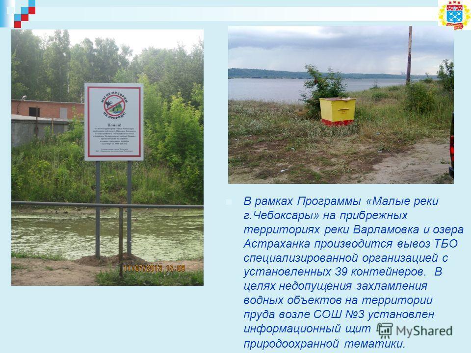 В рамках Программы «Малые реки г.Чебоксары» на прибрежных территориях реки Варламовка и озера Астраханка производится вывоз ТБО специализированной организацией с установленных 39 контейнеров. В целях недопущения захламления водных объектов на террито