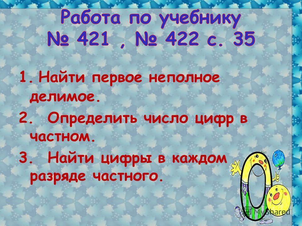 1. Найти первое неполное делимое. 2. Определить число цифр в частном. 3. Найти цифры в каждом разряде частного.