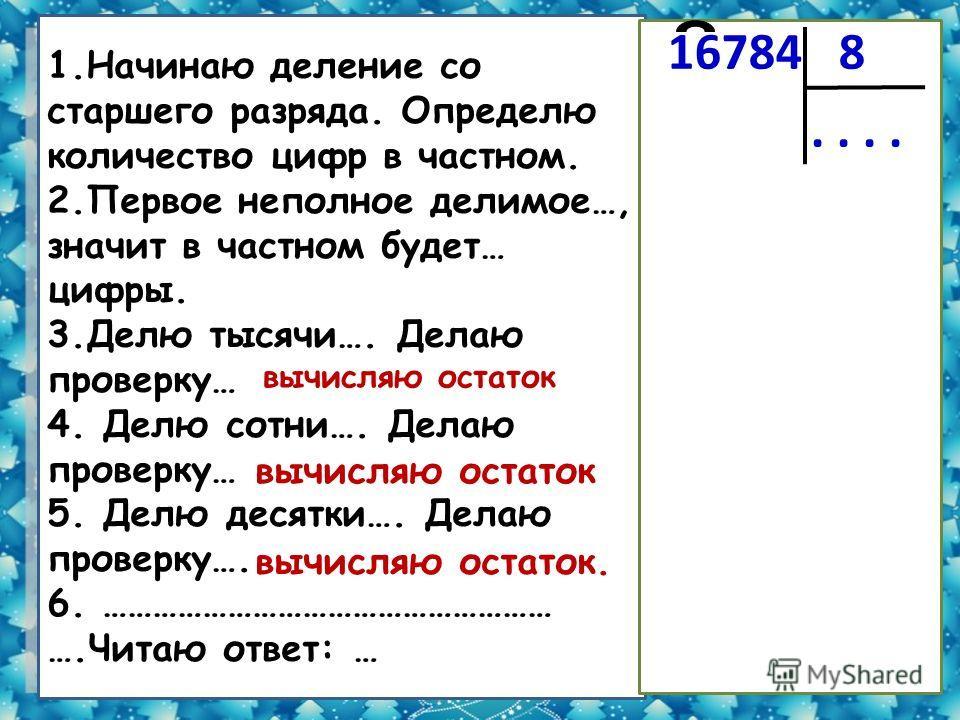 8 1.Начинаю деление со старшего разряда. Определю количество цифр в частном. 2.Первое неполное делимое…, значит в частном будет… цифры. 3.Делю тысячи…. Делаю проверку… 4. Делю сотни…. Делаю проверку… 5. Делю десятки…. Делаю проверку…. 6. ………………………………