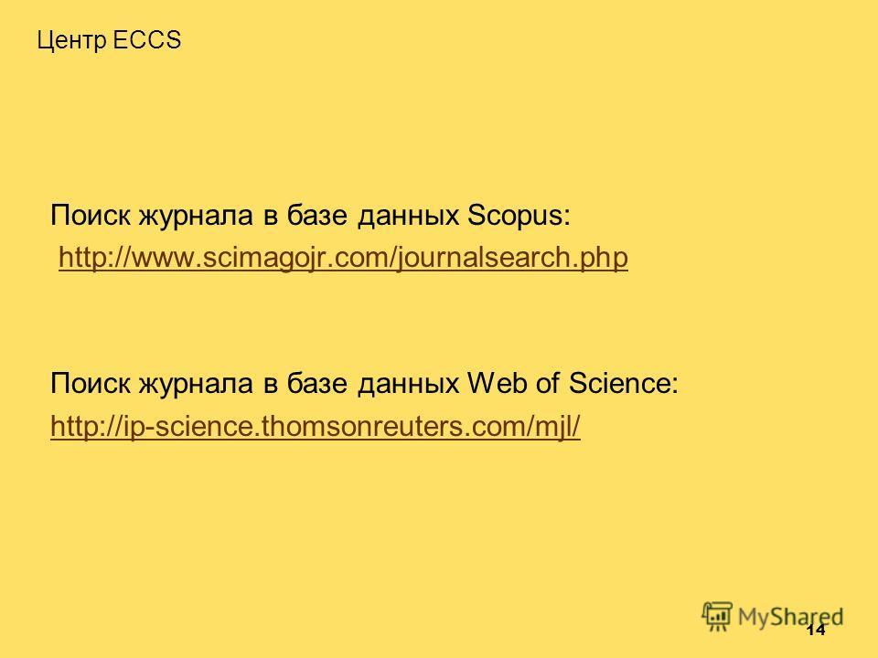 14 Поиск журнала в базе данных Scopus: http://www.scimagojr.com/journalsearch.php Поиск журнала в базе данных Web of Science: http://ip-science.thomsonreuters.com/mjl/ Центр ECCS