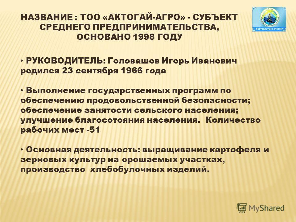 НАЗВАНИЕ : ТОО «АКТОГАЙ-АГРО» - СУБЪЕКТ СРЕДНЕГО ПРЕДПРИНИМАТЕЛЬСТВА, ОСНОВАНО 1998 ГОДУ РУКОВОДИТЕЛЬ: Головашов Игорь Иванович родился 23 сентября 1966 года Выполнение государственных программ по обеспечению продовольственной безопасности; обеспечен