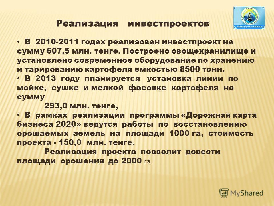 Реализация инвестпроектов В 2010-2011 годах реализован инвестпроект на сумму 607,5 млн. тенге. Построено овощехранилище и установлено современное оборудование по хранению и тарированию картофеля емкостью 8500 тонн. В 2013 году планируется установка л