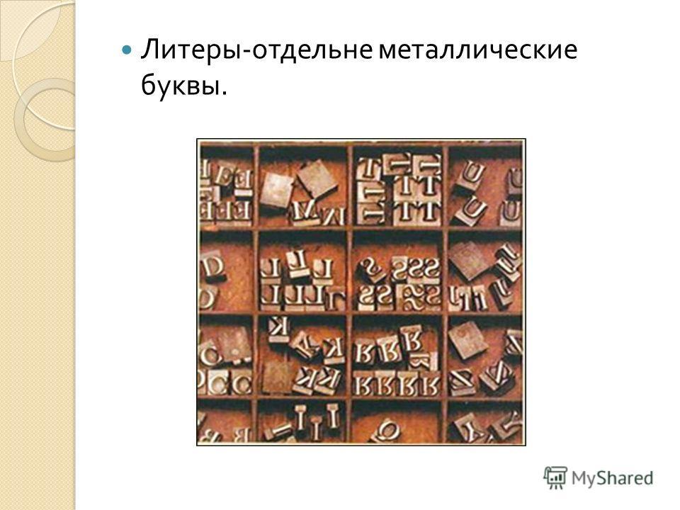 Литеры - отдельне металлические буквы.