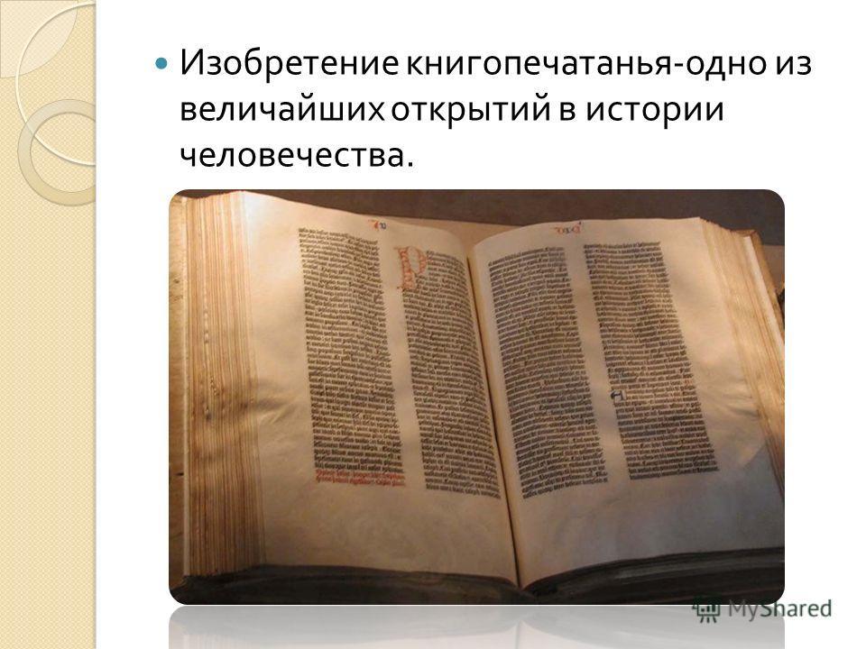 Изобретение книгопечатанья - одно из величайших открытий в истории человечества.