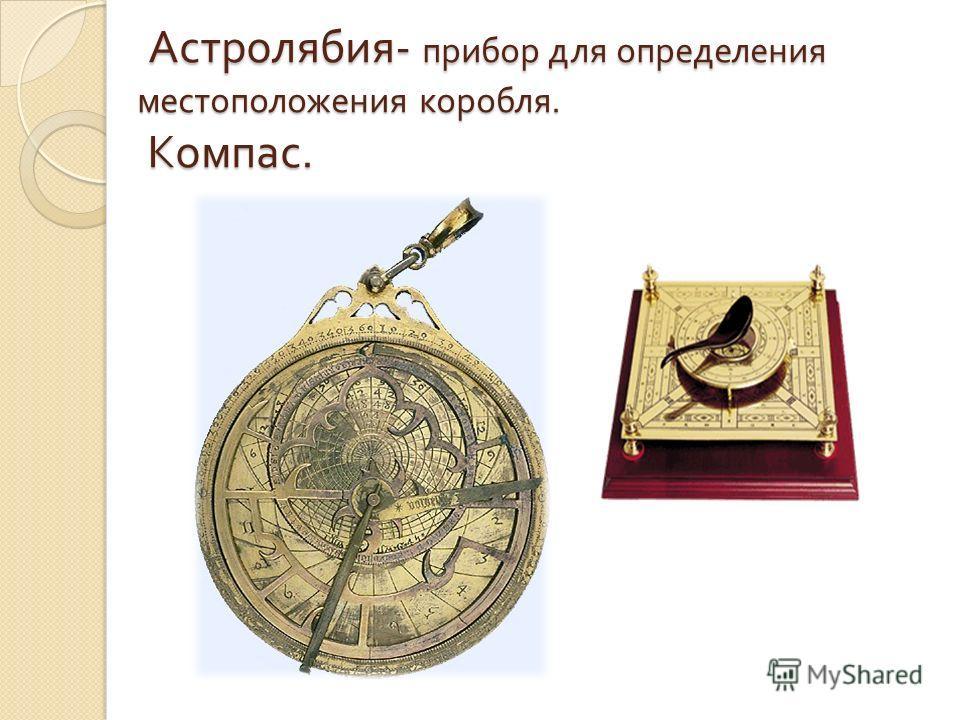 Астролябия - прибор для определения местоположения коробля. Компас. Астролябия - прибор для определения местоположения коробля. Компас.