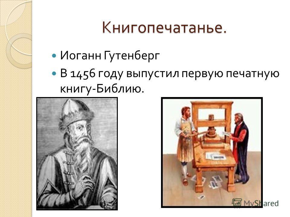 Книгопечатанье. Иоганн Гутенберг В 1456 году выпустил первую печатную книгу - Библию.