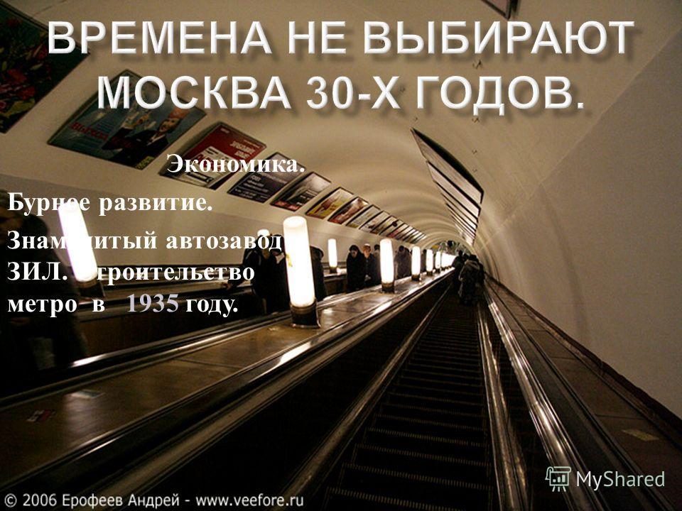 Экономика. Бурное развитие. Знаменитый автозавод ЗИЛ. Строительство метро в 1935 году..