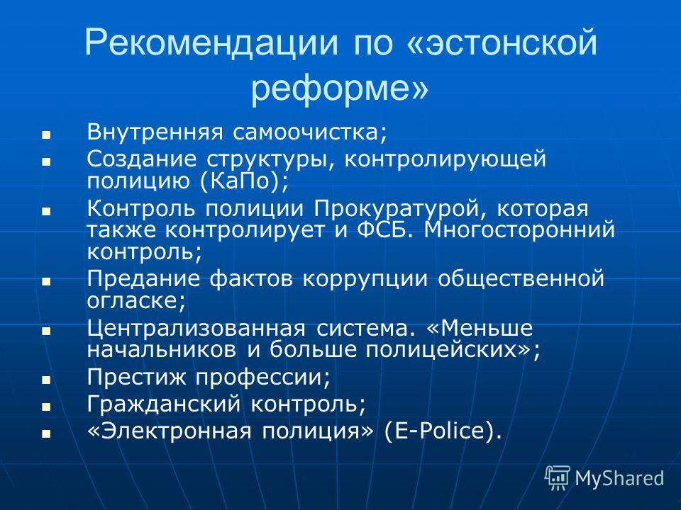 Рекомендации по «эстонской реформе» Внутренняя самоочистка; Создание структуры, контролирующей полицию (КаПо); Контроль полиции Прокуратурой, которая также контролирует и ФСБ. Многосторонний контроль; Предание фактов коррупции общественной огласке; Ц