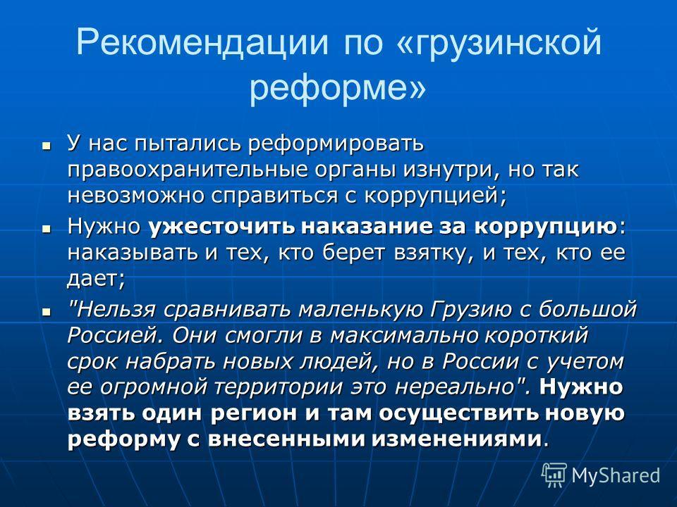Рекомендации по «грузинской реформе» У нас пытались реформировать правоохранительные органы изнутри, но так невозможно справиться с коррупцией; У нас пытались реформировать правоохранительные органы изнутри, но так невозможно справиться с коррупцией;