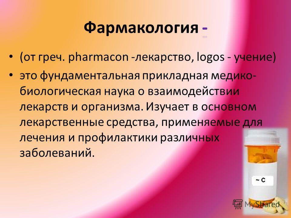 (от греч. pharmacon -лекарство, logos - учение) это фундаментальная прикладная медико- биологическая наука о взаимодействии лекарств и организма. Изучает в основном лекарственные средства, применяемые для лечения и профилактики различных заболеваний.