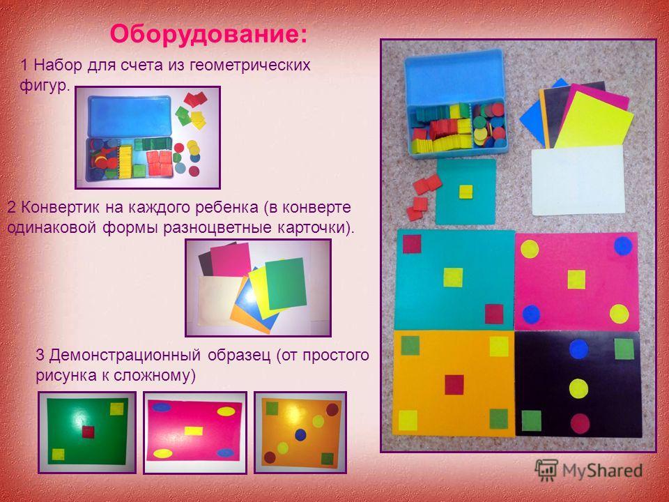 Оборудование: 1 Набор для счета из геометрических фигур. 2 Конвертик на каждого ребенка (в конверте одинаковой формы разноцветные карточки). 3 Демонстрационный образец (от простого рисунка к сложному)