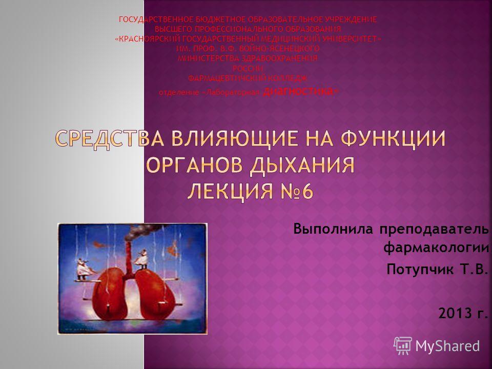 Выполнила преподаватель фармакологии Потупчик Т.В. 2013 г. ГОСУДАРСТВЕННОЕ БЮДЖЕТНОЕ ОБРАЗОВАТЕЛЬНОЕ УЧРЕЖДЕНИЕ ВЫСШЕГО ПРОФЕССИОНАЛЬНОГО ОБРАЗОВАНИЯ «КРАСНОЯРСКИЙ ГОСУДАРСТВЕННЫЙ МЕДИЦИНСКИЙ УНИВЕРСИТЕТ» ИМ. ПРОФ. В.Ф. ВОЙНО-ЯСЕНЕЦКОГО МИНИСТЕРСТВА