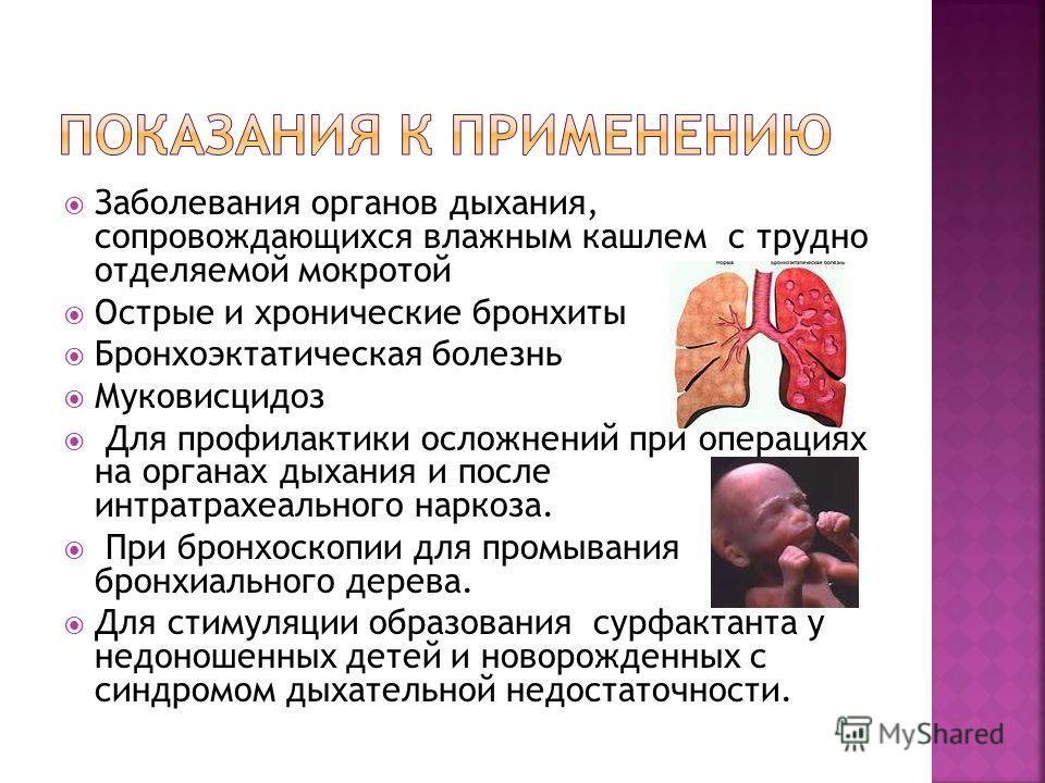 Заболевания органов дыхания, сопровождающихся влажным кашлем с трудно отделяемой мокротой Острые и хронические бронхиты Бронхоэктатическая болезнь Муковисцидоз Для профилактики осложнений при операциях на органах дыхания и после интратрахеального нар