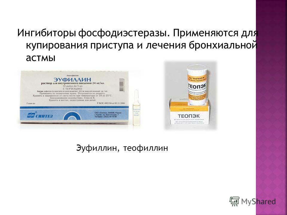 Ингибиторы фосфодиэстеразы. Применяются для купирования приступа и лечения бронхиальной астмы Эуфиллин, теофиллин