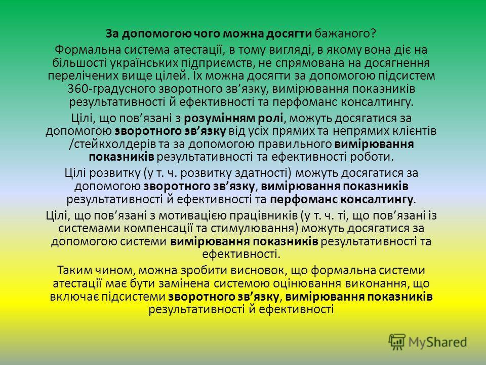 За допомогою чого можна досягти бажаного? Формальна система атестації, в тому вигляді, в якому вона діє на більшості українських підприємств, не спрямована на досягнення перелічених вище цілей. Їх можна досягти за допомогою підсистем 360-градусного з