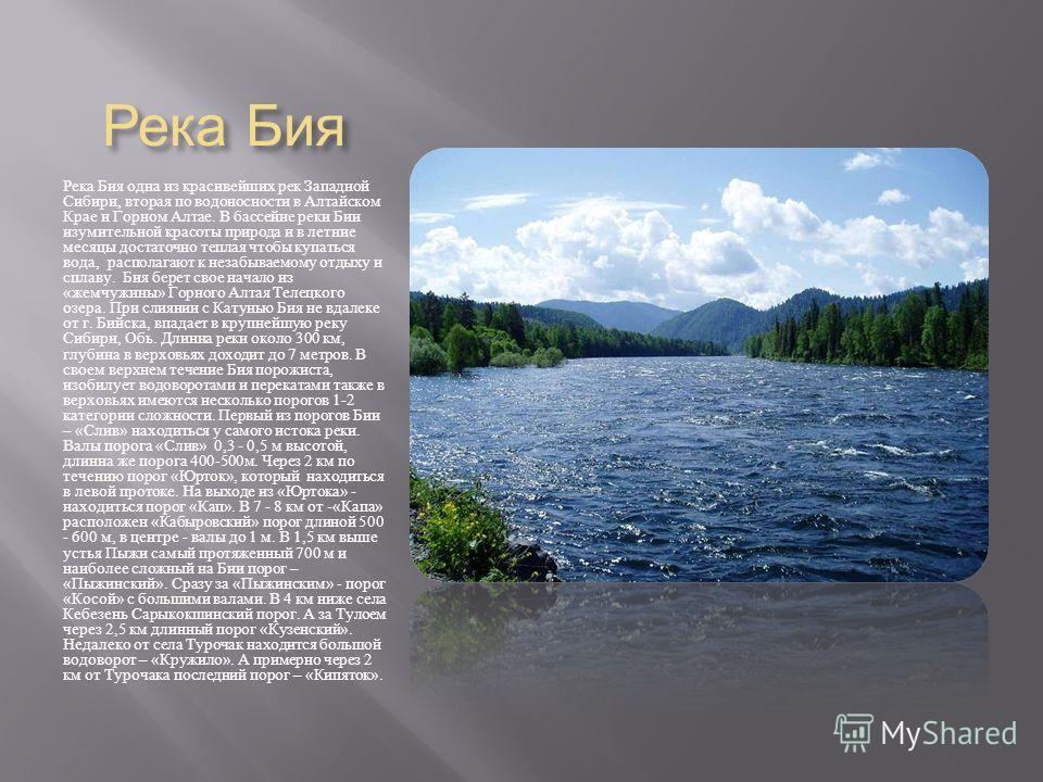 Река Бия Река Бия одна из красивейших рек Западной Сибири, вторая по водоносности в Алтайском Крае и Горном Алтае. В бассейне реки Бии изумительной красоты природа и в летние месяцы достаточно теплая чтобы купаться вода, располагают к незабываемому о