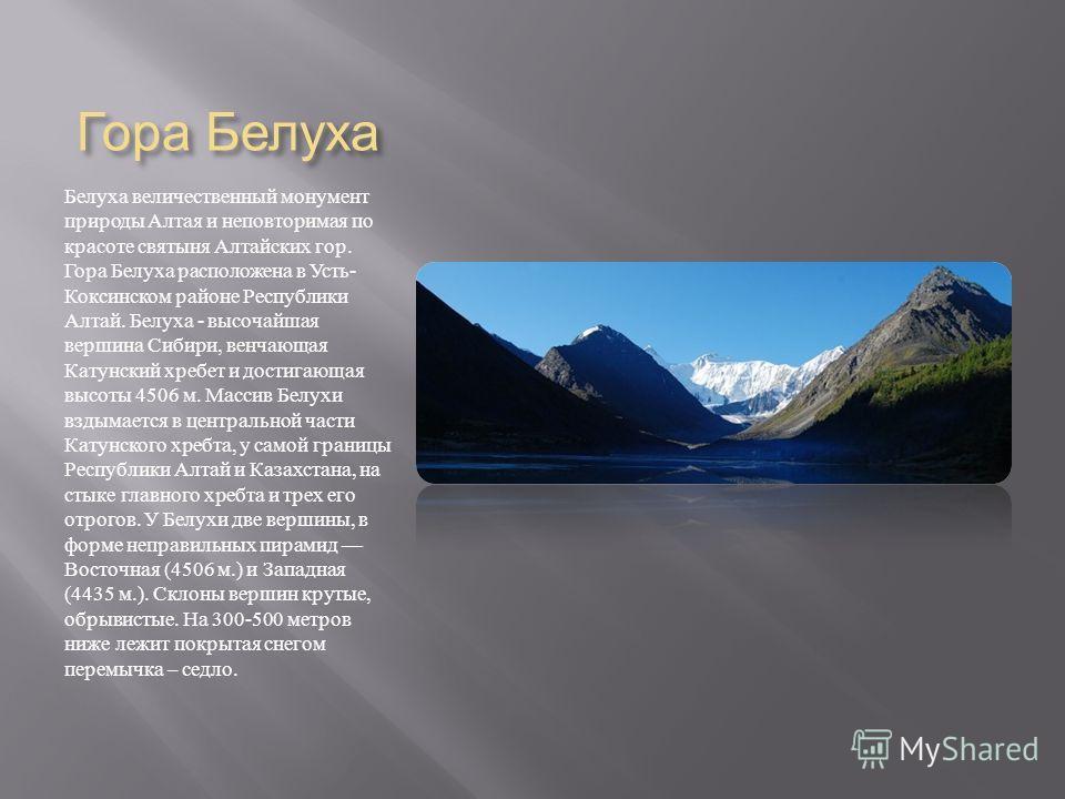 Гора Белуха Белуха величественный монумент природы Алтая и неповторимая по красоте святыня Алтайских гор. Гора Белуха расположена в Усть - Коксинском районе Республики Алтай. Белуха - высочайшая вершина Сибири, венчающая Катунский хребет и достигающа