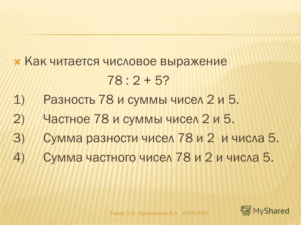 Как читается числовое выражение 78 : 2 + 5? 1)Разность 78 и суммы чисел 2 и 5. 2)Частное 78 и суммы чисел 2 и 5. 3)Сумма разности чисел 78 и 2 и числа 5. 4)Сумма частного чисел 78 и 2 и числа 5. Рыдзе О.А., Краснянская К.А., ИСМО РАО