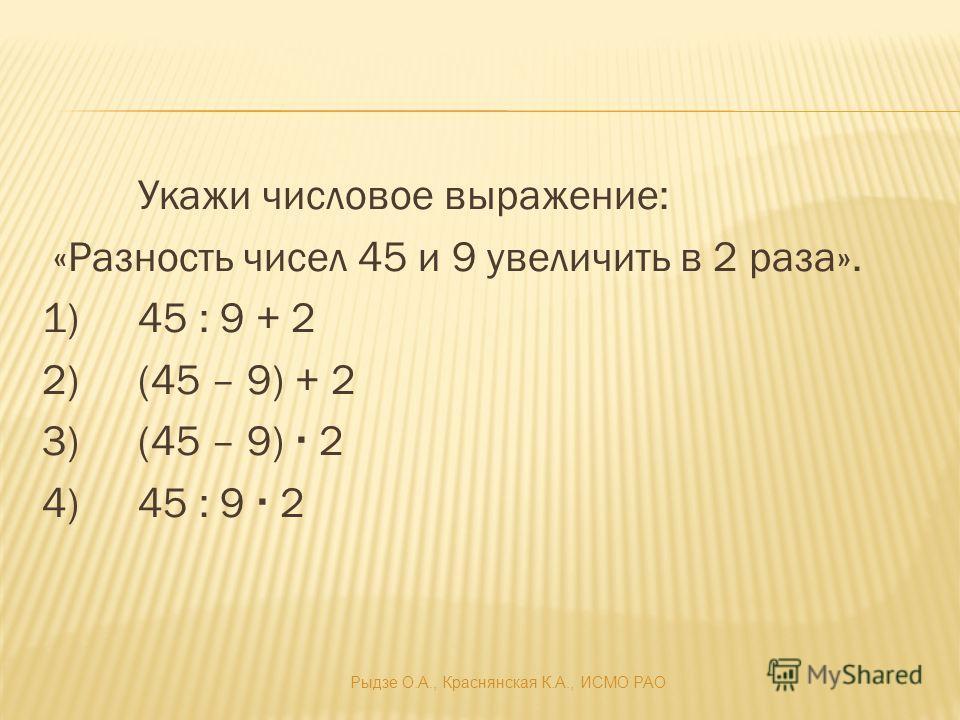 Укажи числовое выражение: «Разность чисел 45 и 9 увеличить в 2 раза». 1)45 : 9 + 2 2)(45 – 9) + 2 3)(45 – 9) 2 4)45 : 9 2 Рыдзе О.А., Краснянская К.А., ИСМО РАО
