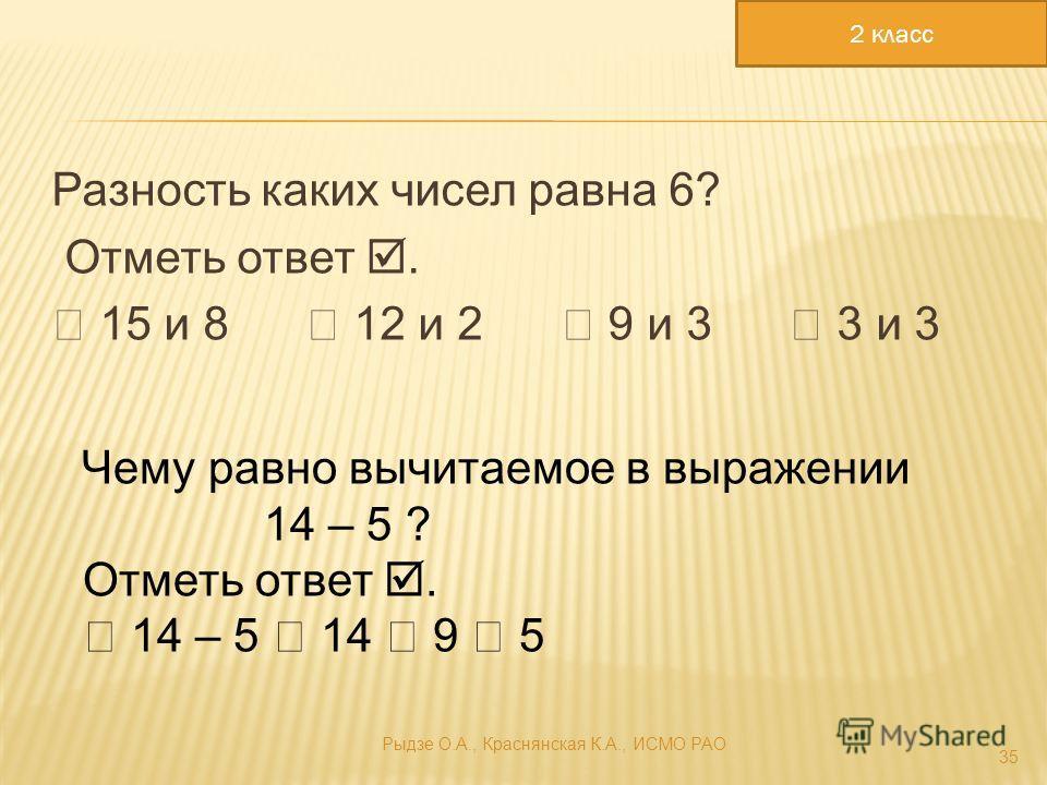 Разность каких чисел равна 6? Отметь ответ. 15 и 8 12 и 2 9 и 3 3 и 3 35 Чему равно вычитаемое в выражении 14 – 5 ? Отметь ответ. 14 – 5 14 9 5 2 класс Рыдзе О.А., Краснянская К.А., ИСМО РАО
