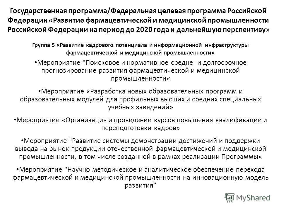 Государственная программа/Федеральная целевая программа Российской Федерации «Развитие фармацевтической и медицинской промышленности Российской Федерации на период до 2020 года и дальнейшую перспективу» Группа 5 «Развитие кадрового потенциала и инфор