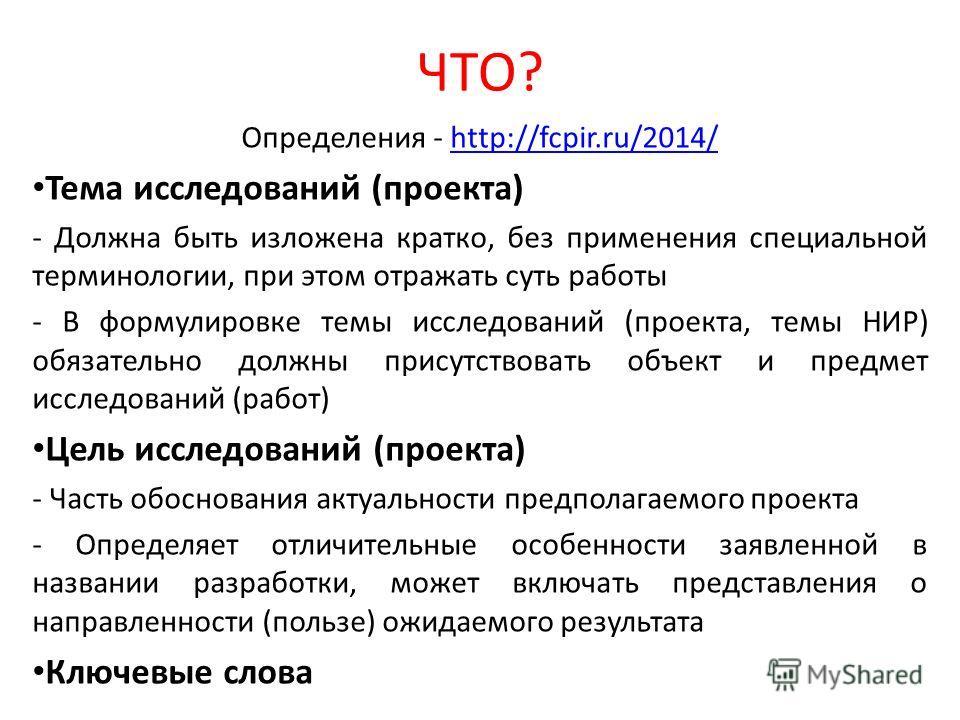ЧТО? Определения - http://fcpir.ru/2014/http://fcpir.ru/2014/ Тема исследований (проекта) - Должна быть изложена кратко, без применения специальной терминологии, при этом отражать суть работы - В формулировке темы исследований (проекта, темы НИР) обя