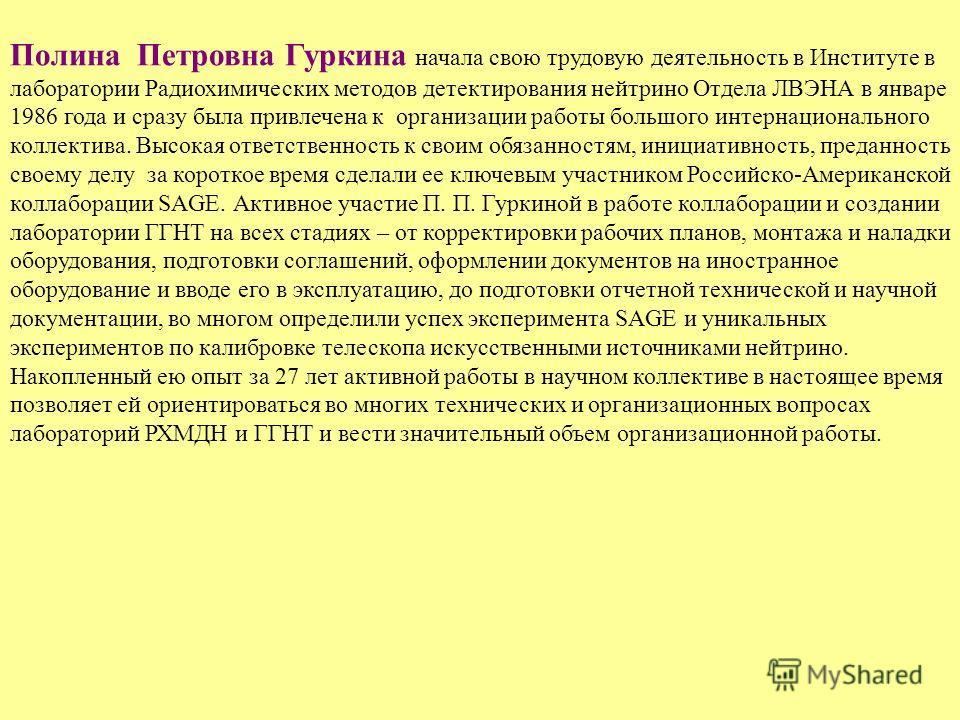 Полина Петровна Гуркина начала свою трудовую деятельность в Институте в лаборатории Радиохимических методов детектирования нейтрино Отдела ЛВЭНА в январе 1986 года и сразу была привлечена к организации работы большого интернационального коллектива. В
