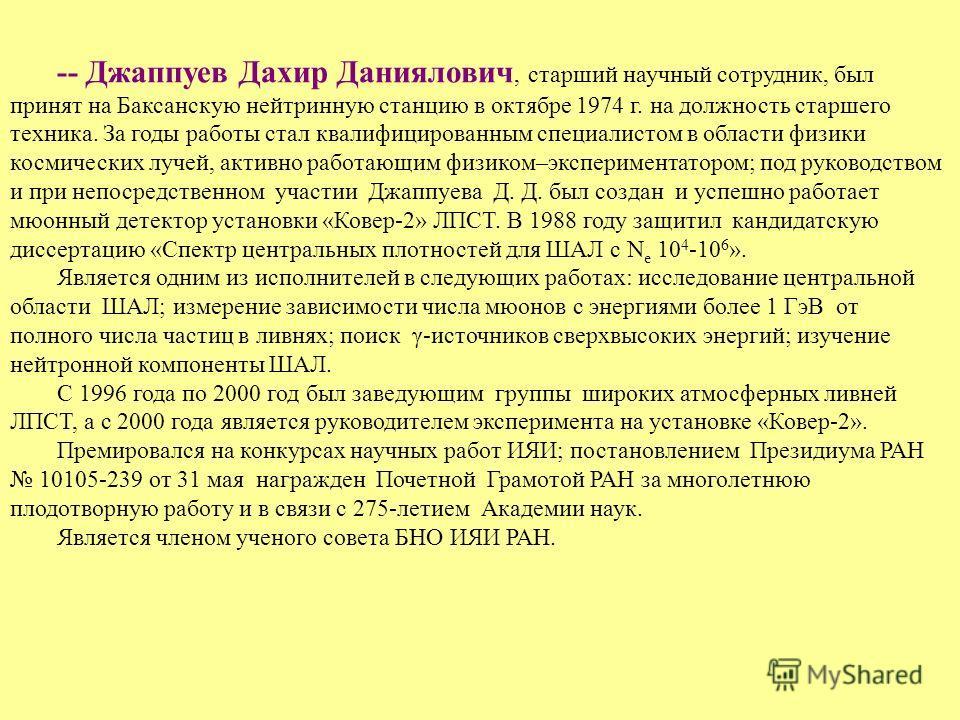 -- Джаппуев Дахир Даниялович, старший научный сотрудник, был принят на Баксанскую нейтринную станцию в октябре 1974 г. на должность старшего техника. За годы работы стал квалифицированным специалистом в области физики космических лучей, активно работ