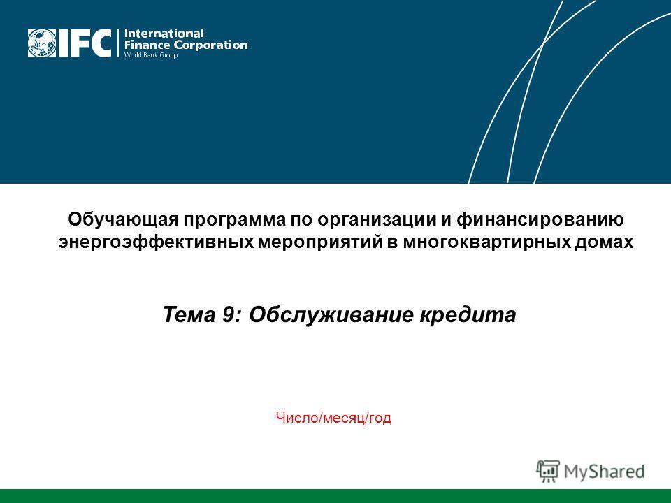Тема 9: Обслуживание кредита Обучающая программа по организации и финансированию энергоэффективных мероприятий в многоквартирных домах Число/месяц/год